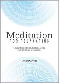 Meditation for Relaxation 60 Meditative Practices to Reduce Stress, Cultivate Calm, and Improve Sleep